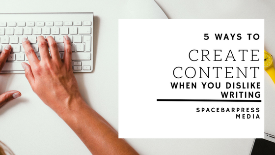 5 ways to create content when you dislike writing - spacebarpress.com